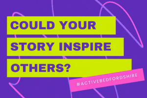 Could your story help others to get active across Bedfordshire?